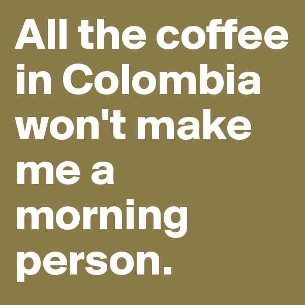 All the coffee in Colombia won't make me a morning person.