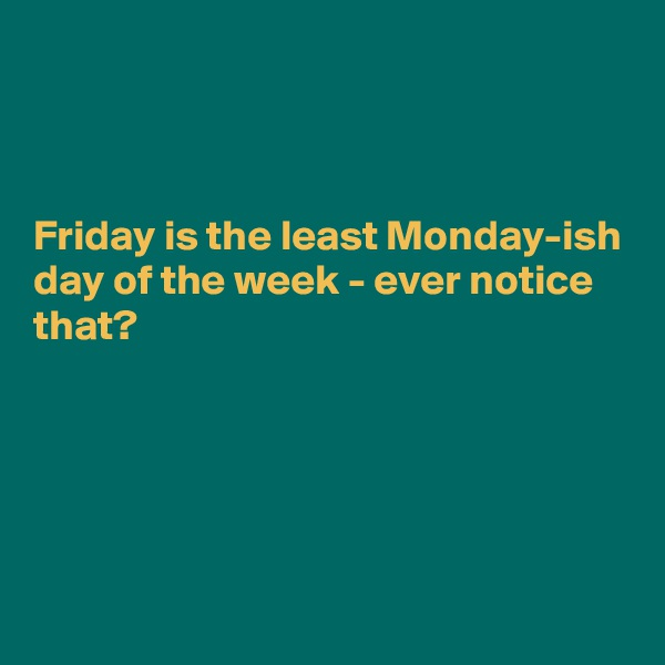 Friday is the least Monday-ish day of the week - ever notice that?
