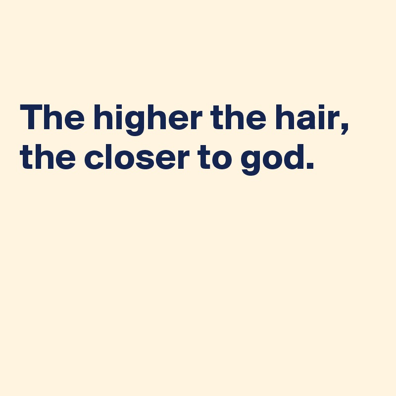 The higher the hair,  the closer to god.