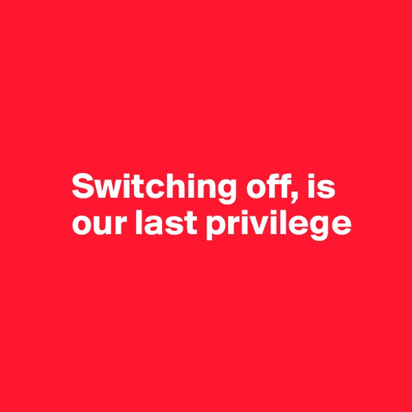 Switching off, is         our last privilege