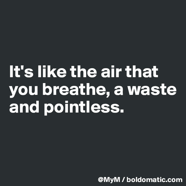 It's like the air that you breathe, a waste and pointless.
