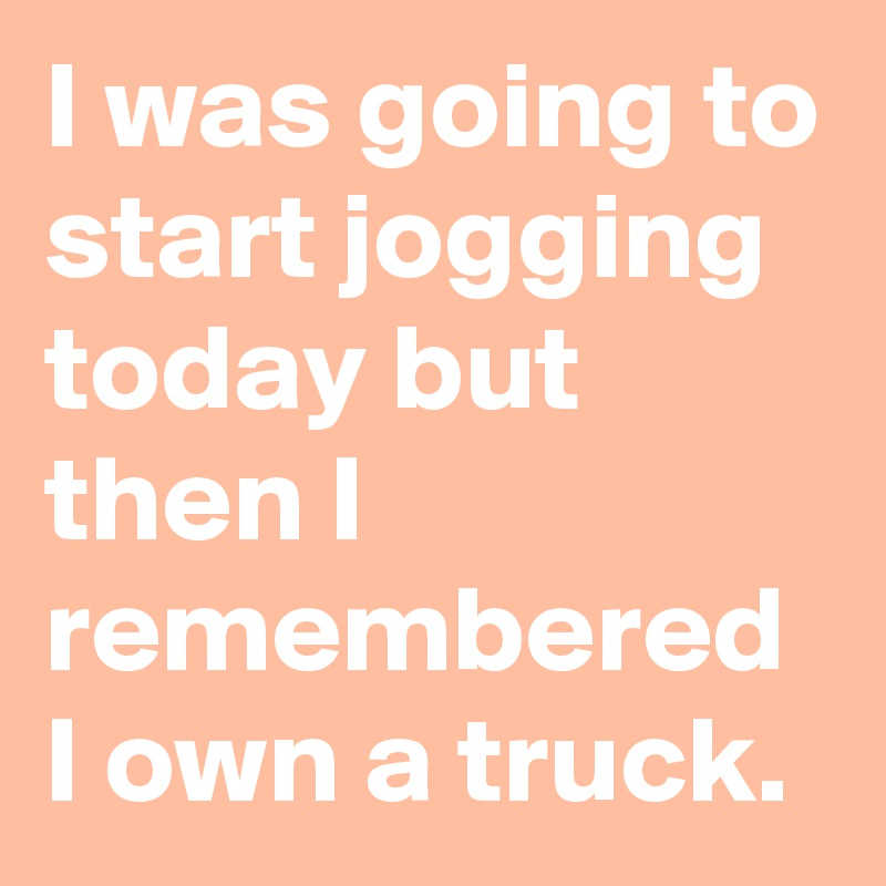 I was going to start jogging today but then I remembered I own a truck.