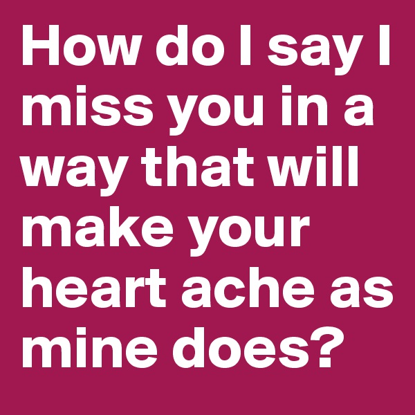 How do I say I miss you in a way that will make your heart ache as mine does?