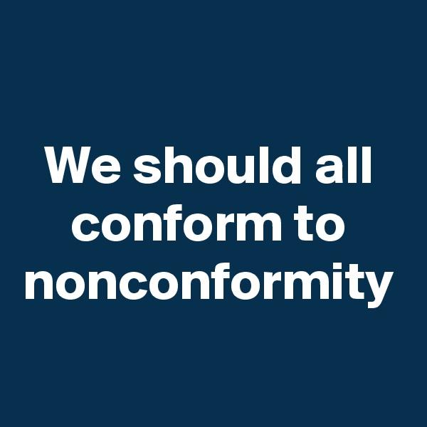 We should all conform to nonconformity