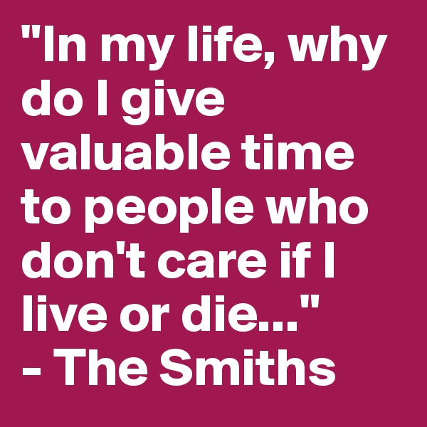 """""""In my life, why do I give valuable time to people who don't care if I live or die...""""  - The Smiths"""