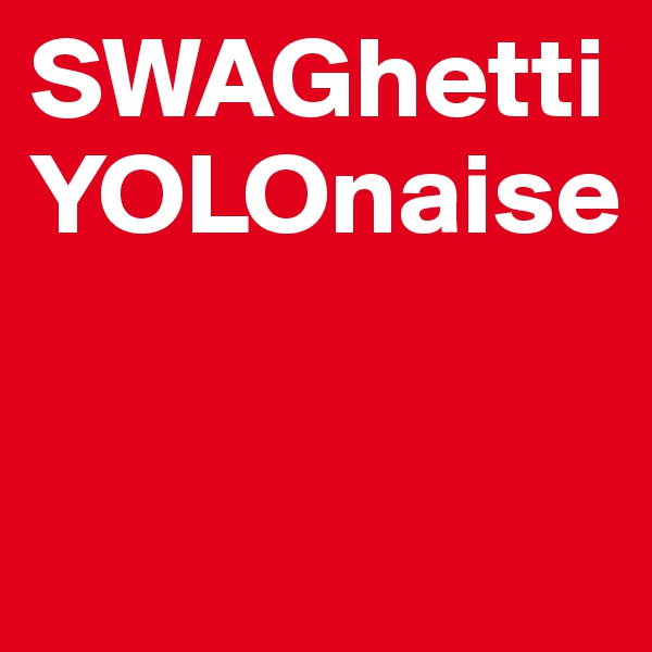 SWAGhetti YOLOnaise