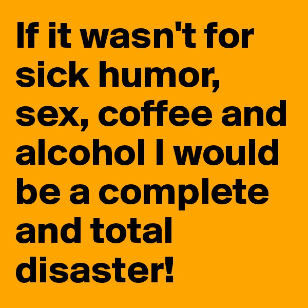If it wasn't for sick humor, sex, coffee and alcohol I would be a complete and total disaster!