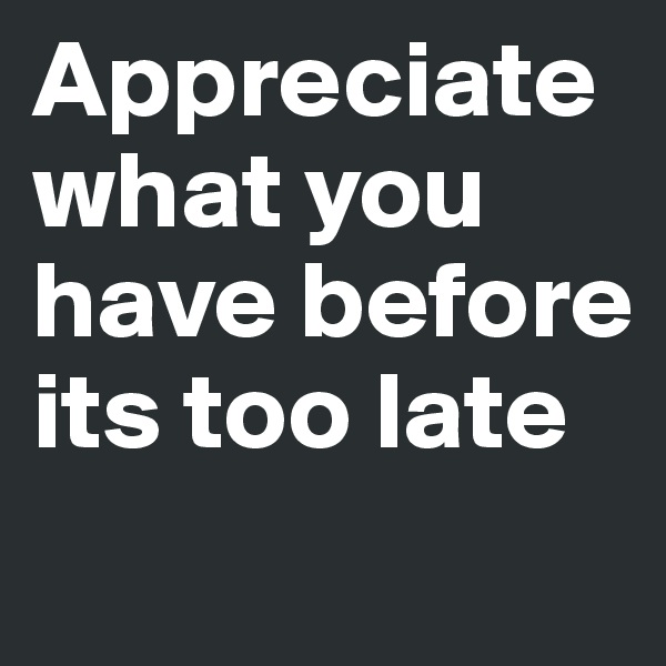 Appreciate what you have before its too late