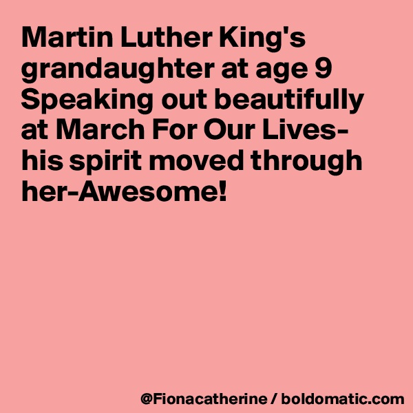Martin Luther King's grandaughter at age 9  Speaking out beautifully at March For Our Lives- his spirit moved through her-Awesome!