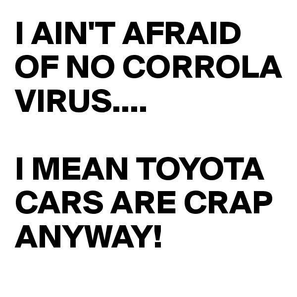 I AIN'T AFRAID OF NO CORROLA VIRUS....  I MEAN TOYOTA CARS ARE CRAP ANYWAY!