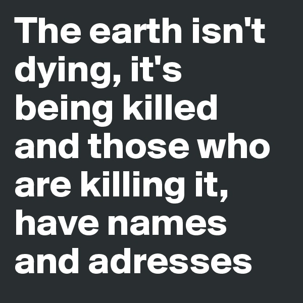 The earth isn't dying, it's being killed and those who are killing it, have names and adresses