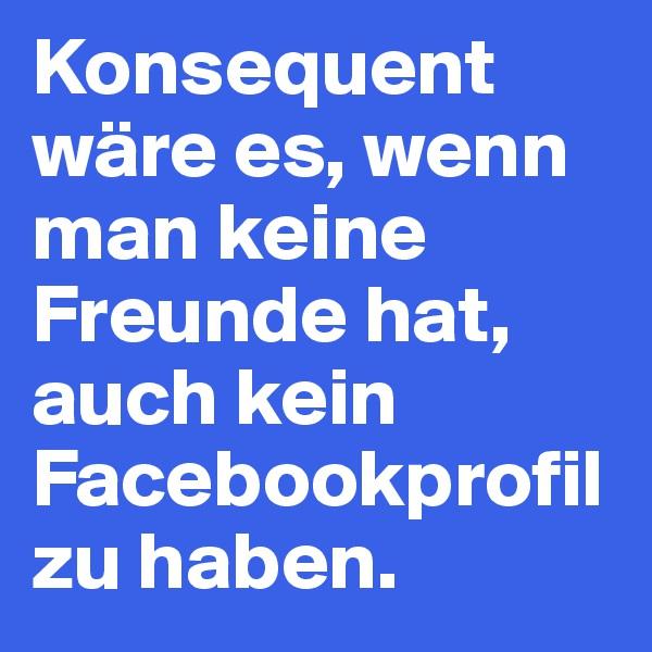Konsequent wäre es, wenn man keine Freunde hat, auch kein Facebookprofil zu haben.