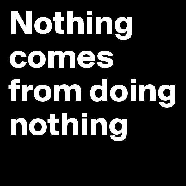 Nothing comes from doing nothing