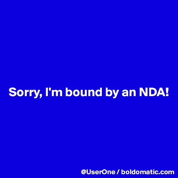 Sorry, I'm bound by an NDA!