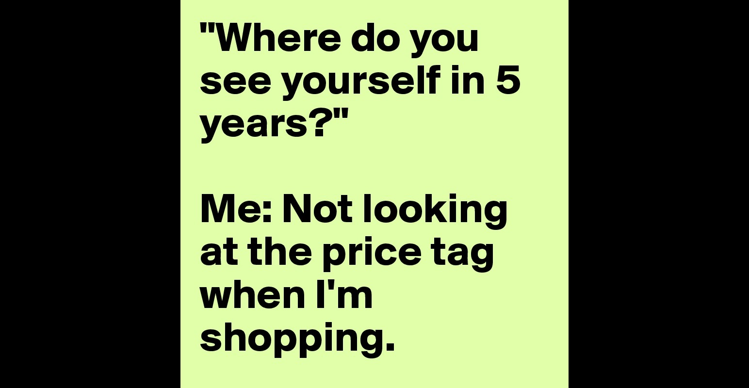 where do you see yourself in years me not looking at the where do you see yourself in 5 years me not looking at the price tag when i m shopping post by meddxxo on boldomatic