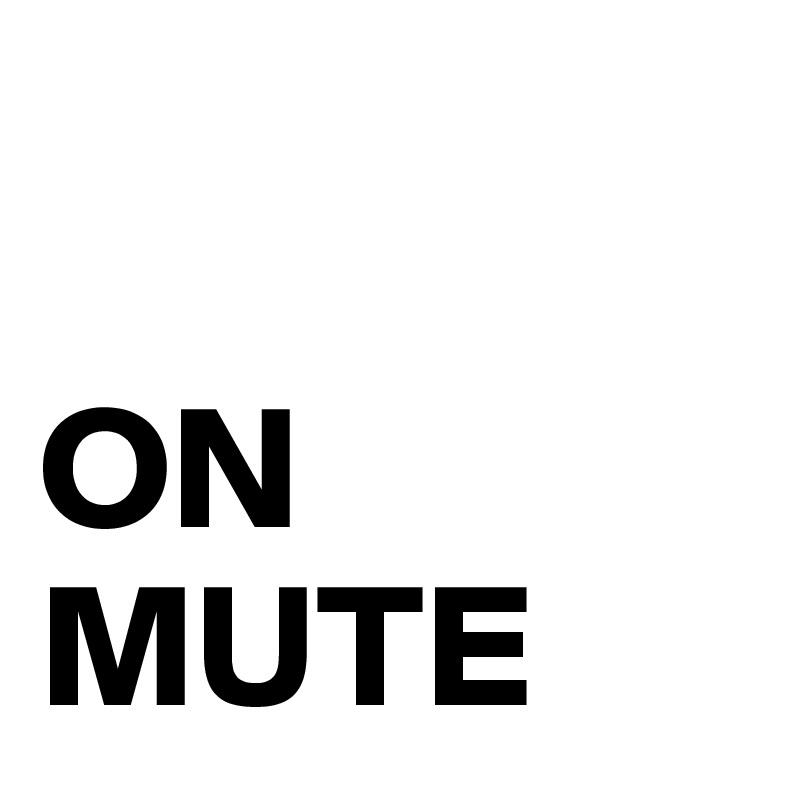 ON MUTE