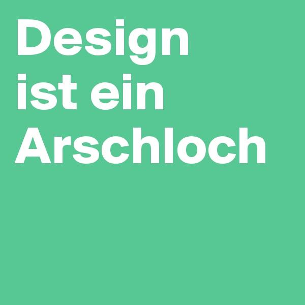 Design  ist ein Arschloch