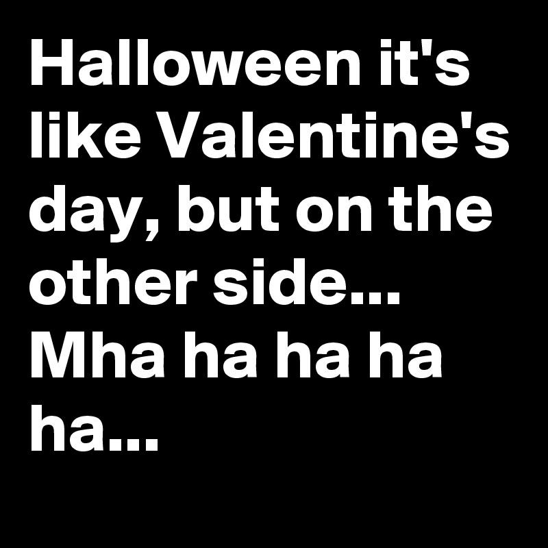 Halloween it's like Valentine's day, but on the other side...  Mha ha ha ha ha...