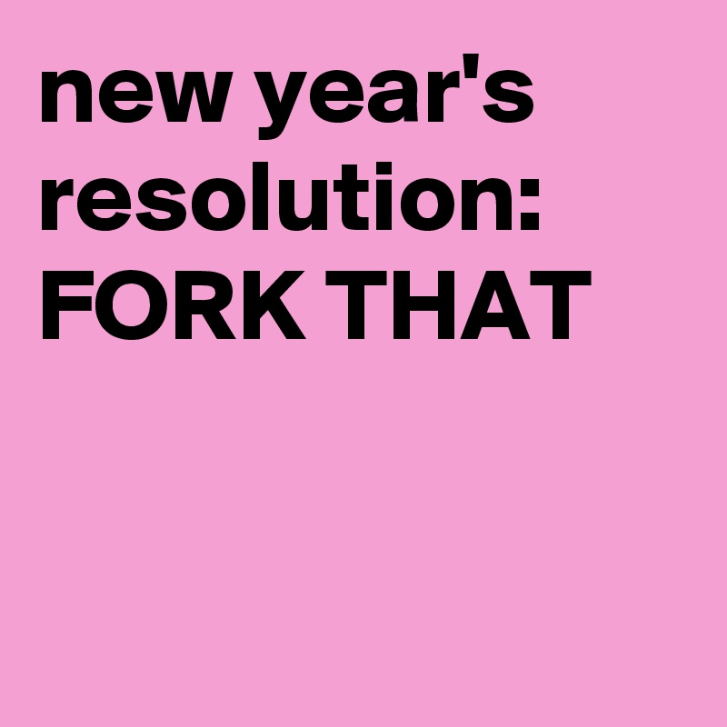 new year's resolution: FORK THAT