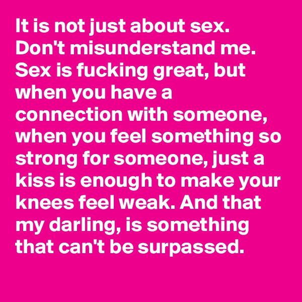 It is not just about sex. Don't misunderstand me. Sex is fucking great, but when you have a connection with someone, when you feel something so strong for someone, just a kiss is enough to make your knees feel weak. And that my darling, is something that can't be surpassed.