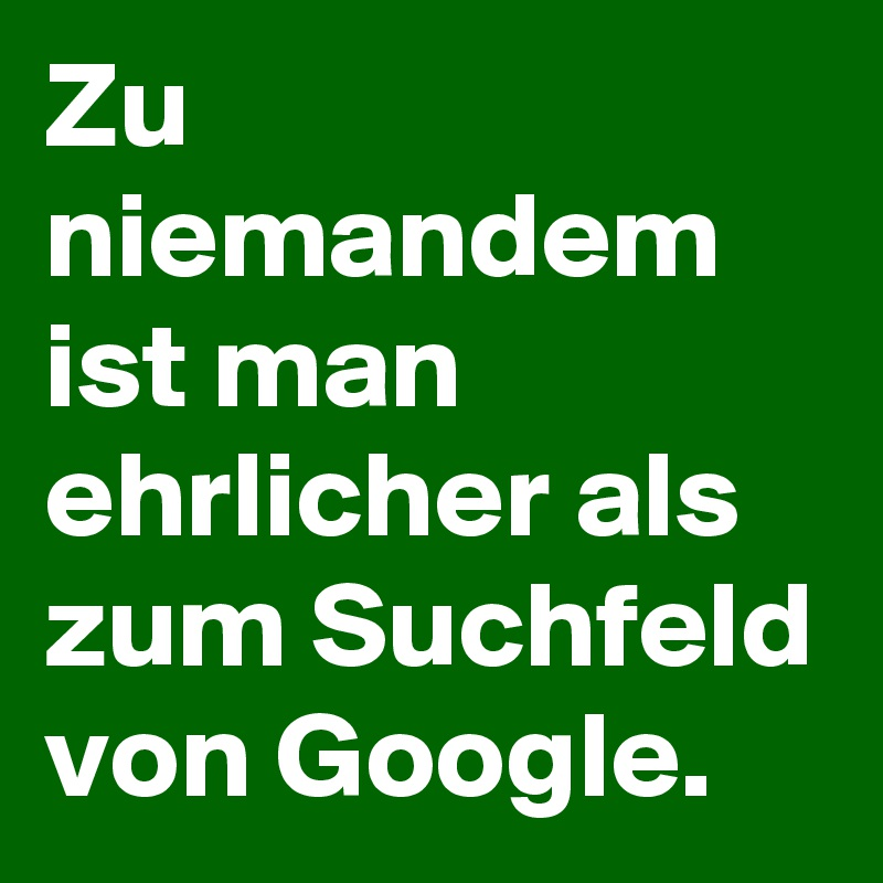 Zu niemandem ist man ehrlicher als zum Suchfeld von Google.