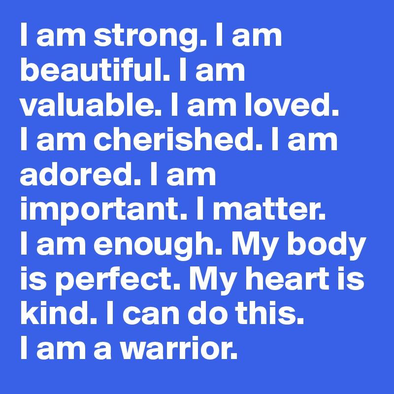 I am strong. I am beautiful. I am valuable. I am loved. I ...