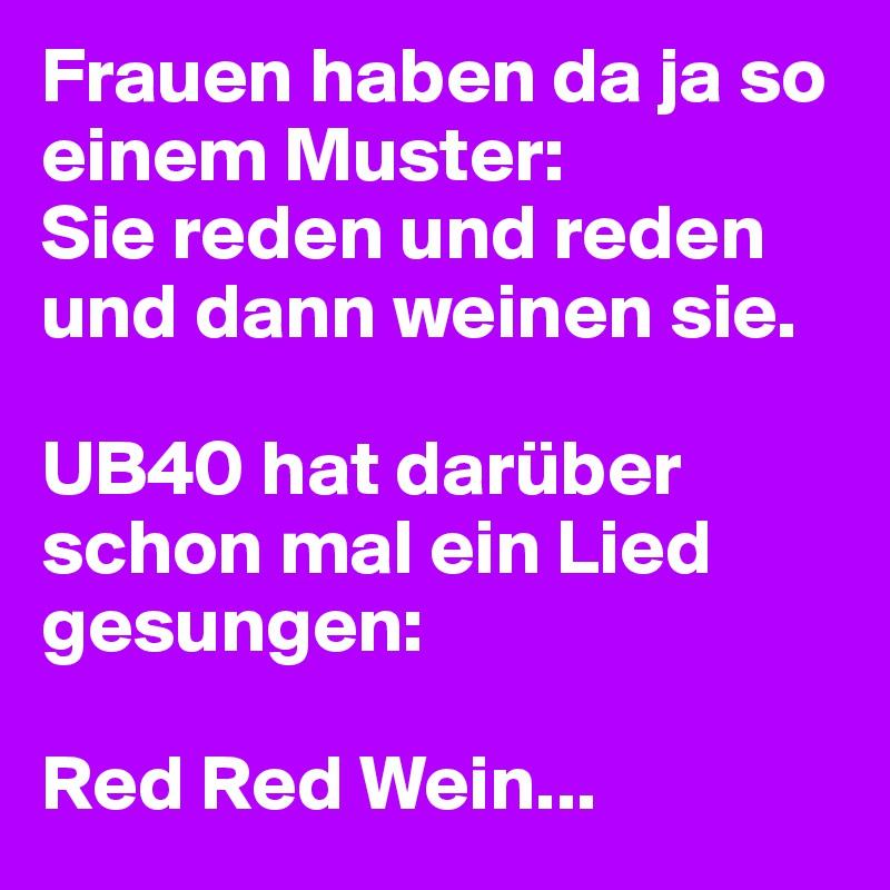 Frauen haben da ja so einem Muster: Sie reden und reden und dann weinen sie.  UB40 hat darüber schon mal ein Lied gesungen:  Red Red Wein...