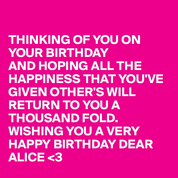 THINKING OF YOU ON YOUR BIRTHDAY  AND HOPING ALL THE HAPPINESS THAT YOU'VE GIVEN OTHER'S WILL  RETURN TO YOU A THOUSAND FOLD. WISHING YOU A VERY HAPPY BIRTHDAY DEAR ALICE <3