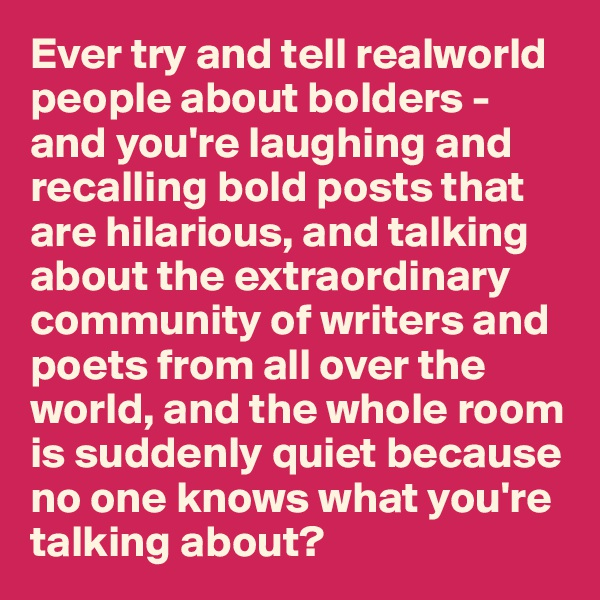 Ever try and tell realworld people about bolders - and you're laughing and recalling bold posts that are hilarious, and talking about the extraordinary community of writers and poets from all over the world, and the whole room is suddenly quiet because no one knows what you're talking about?