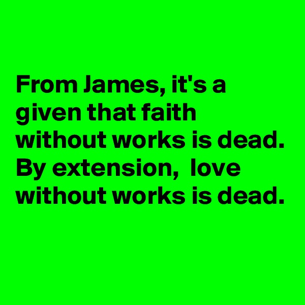 From James, it's a given that faith without works is dead.  By extension,  love without works is dead.