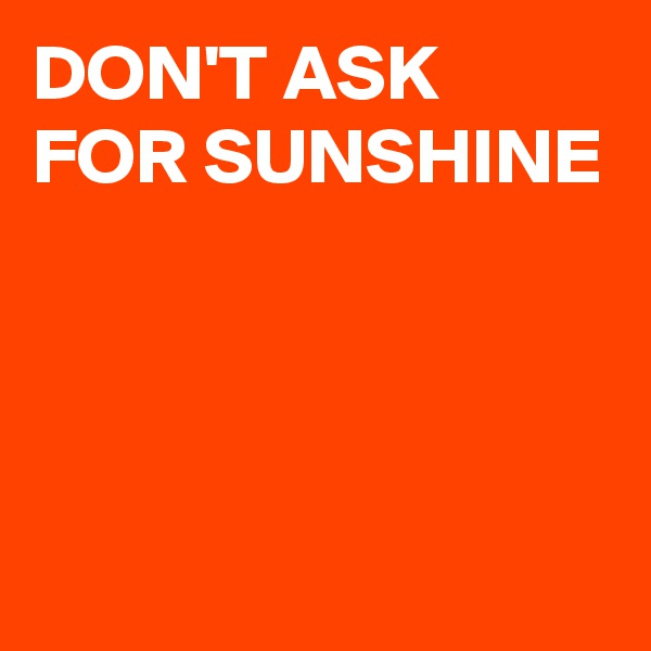 DON'T ASK FOR SUNSHINE