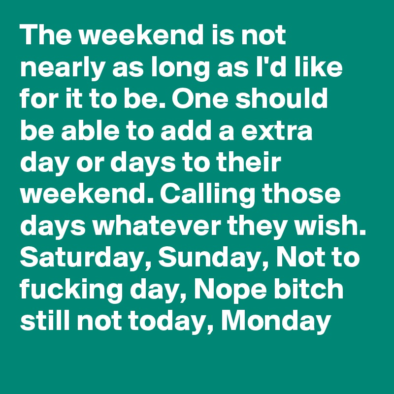The weekend is not nearly as long as I'd like for it to be. One should be able to add a extra day or days to their weekend. Calling those days whatever they wish. Saturday, Sunday, Not to fucking day, Nope bitch still not today, Monday