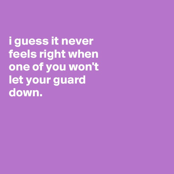 i guess it never feels right when one of you won't  let your guard down.