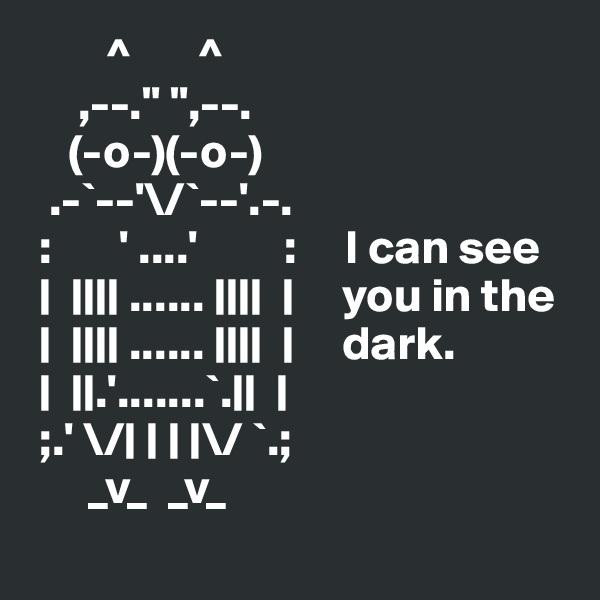 """^       ^            ,--."""" """",--.          (-o-)(-o-)       .-`--'\/`--'.-.    :       ' ....'         :     I can see          ......             you in the           ......             dark.       .'.......`.             ;.' \/       \/ `.;        _v_  _v_"""