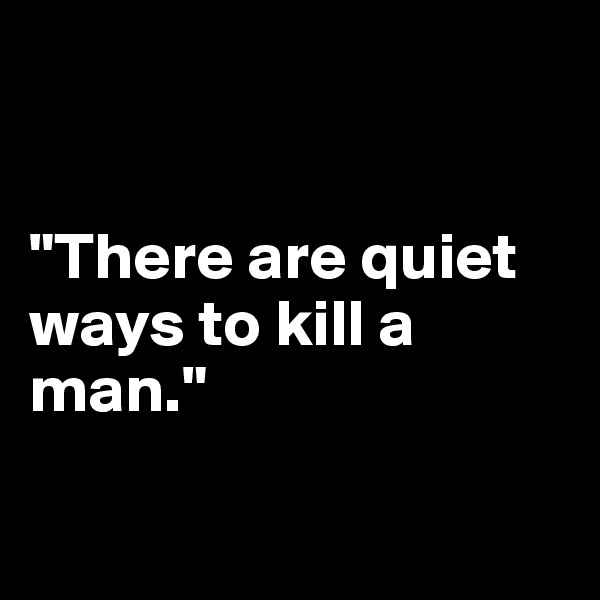"""There are quiet ways to kill a man."""