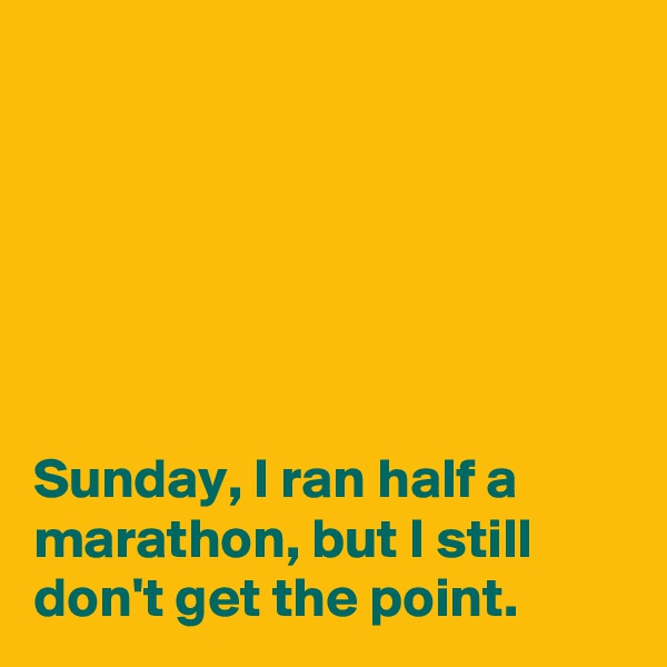 Sunday, I ran half a marathon, but I still don't get the point.