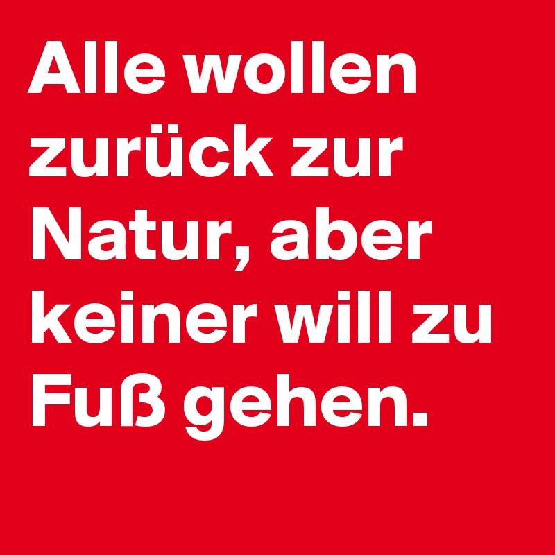 Alle wollen zurück zur Natur, aber keiner will zu Fuß gehen.