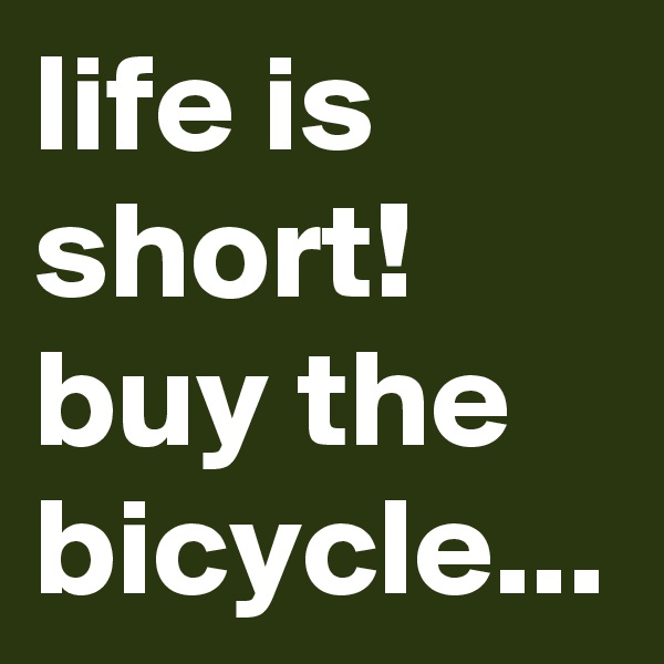 life is short! buy the bicycle...