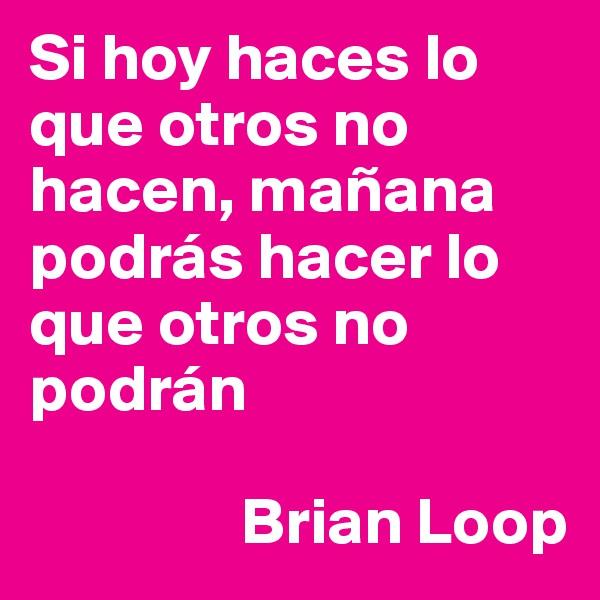 Si hoy haces lo que otros no hacen, mañana podrás hacer lo que otros no podrán                  Brian Loop