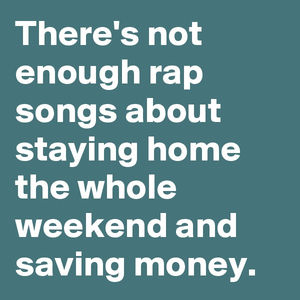There's not enough rap songs about staying home the whole weekend and saving money.