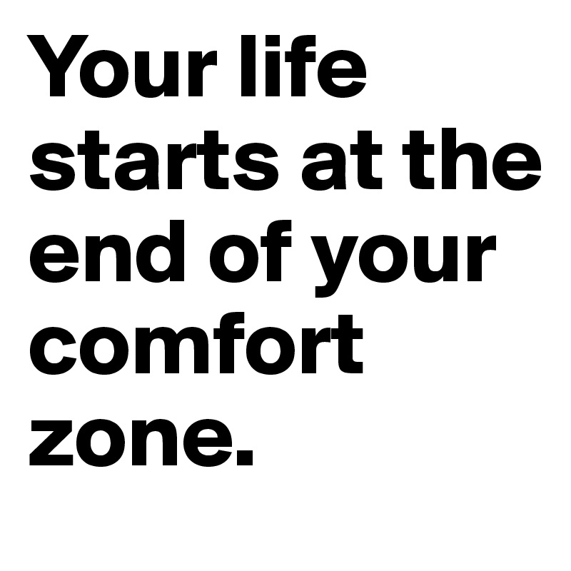 Your life starts at the end of your comfort zone.