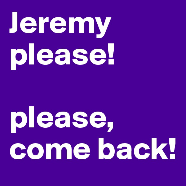 Jeremy please!  please, come back!