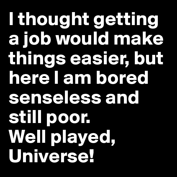 I thought getting a job would make things easier, but here I am bored senseless and still poor. Well played, Universe!