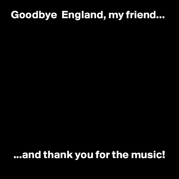 Goodbye  England, my friend...              ...and thank you for the music!