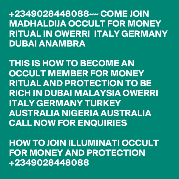 +2349028448088~~ COME JOIN MADHALDIJA OCCULT FOR MONEY RITUAL IN OWERRI  ITALY GERMANY DUBAI ANAMBRA  THIS IS HOW TO BECOME AN OCCULT MEMBER FOR MONEY RITUAL AND PROTECTION TO BE RICH IN DUBAI MALAYSIA OWERRI ITALY GERMANY TURKEY AUSTRALIA NIGERIA AUSTRALIA CALL NOW FOR ENQUIRIES  HOW TO JOIN ILLUMINATI OCCULT FOR MONEY AND PROTECTION +2349028448088