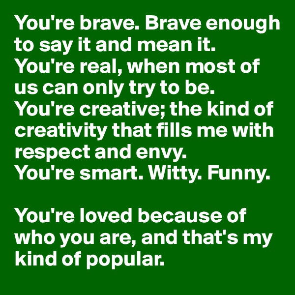 You're brave. Brave enough to say it and mean it.  You're real, when most of us can only try to be.  You're creative; the kind of creativity that fills me with respect and envy.  You're smart. Witty. Funny.   You're loved because of who you are, and that's my kind of popular.