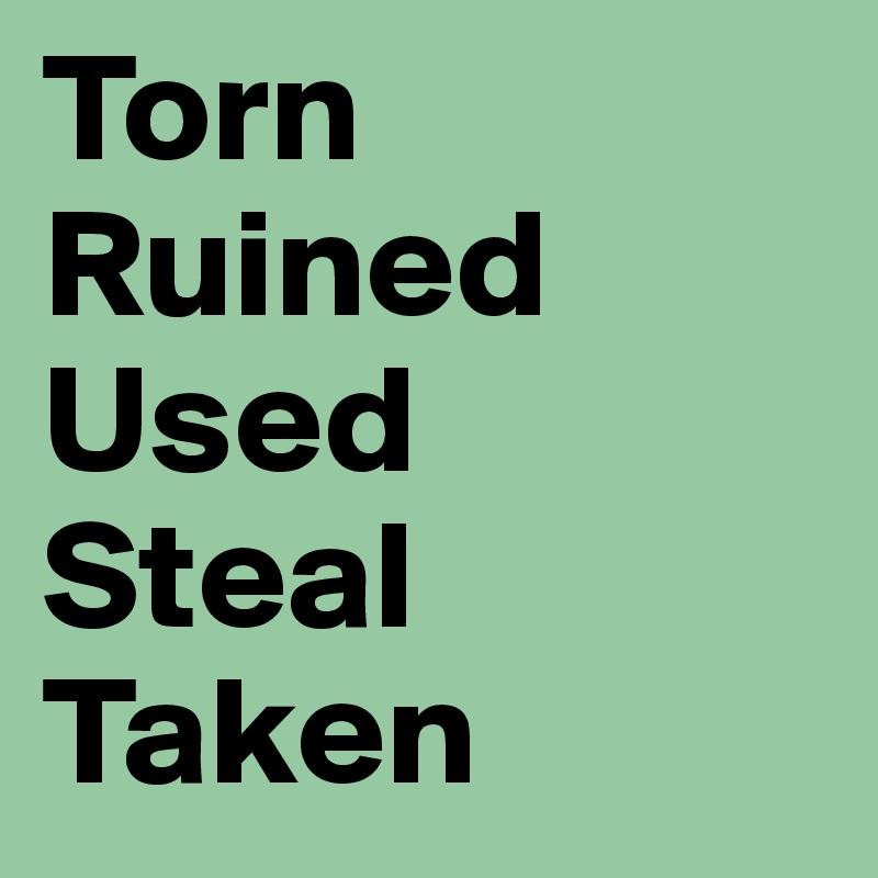 Torn Ruined  Used Steal Taken