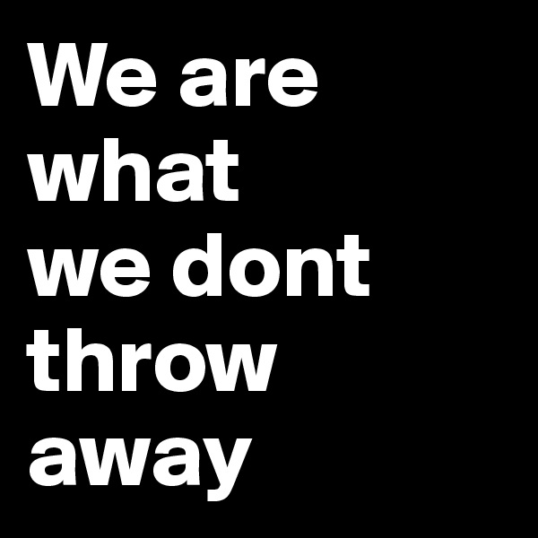 We are what        we dont  throw away