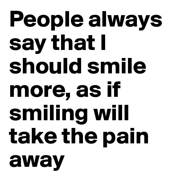 People always say that I should smile more, as if smiling will take the pain away