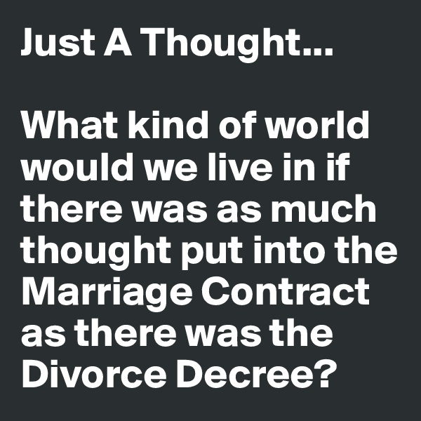 Just A Thought...  What kind of world would we live in if there was as much thought put into the Marriage Contract as there was the Divorce Decree?